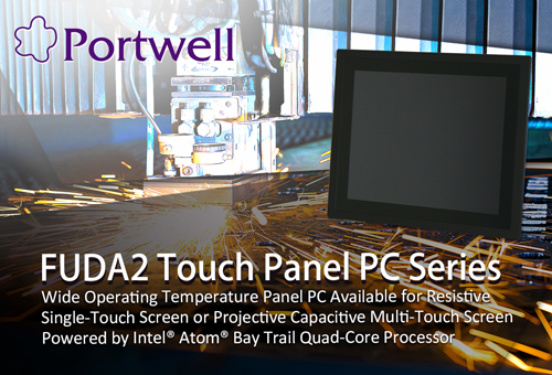 PORTWELL LAUNCHES NEW FUDA2 TOUCH PANEL PC SERIES WITH WIDE OPERATING TEMPERATURE AND PANEL MOUNT SUPPORT BASED ON INTEL® ATOM® PROCESSOR E3800 PRODUCT FAMILY
